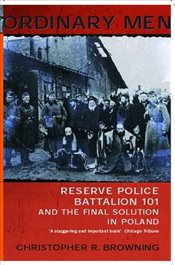 Ordinary Men : Reserve Police Battalion 101 and the Final Solution in Poland - Browning, Christopher R.
