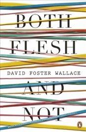 Both Flesh and Not : Essays - Wallace, David Foster
