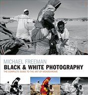 Black & White Photography : The Timeless Art of Monochrome in the Post-Digital Age - Freeman, Michael