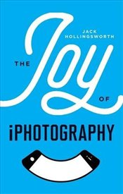 Joy of iPhotography : Smart pictures from your smart phone - Hollingsworth, Jack