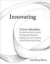Innovating: A Doers Manifesto for Starting from a Hunch, Prototyping Problems, Scaling Up, and Lear - Perez-Breva, Luis