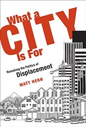 What a City is for: Remaking the Politics of Displacement - Hern, Matt