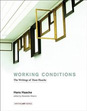 Working Conditions : The Writings of Hans Haacke  - Haacke, Hans