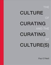 Culture of Curating and the Curating of Culture - ONeill, Paul
