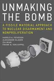 Unmaking the Bomb : A Fissile Material Approach to Nuclear Disarmament and Nonproliferation - Feiveson, Harold A.