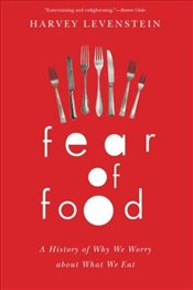 Fear of Food : A History of Why We Worry About What We Eat - Levenstein, Harvey
