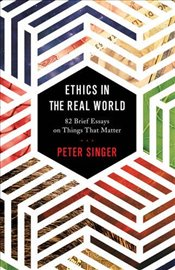 Ethics in the Real World : 82 Brief Essays on Things That Matter - Singer, Peter