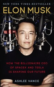 Elon Musk : How the Billionaire CEO of SpaceX and Tesla is Shaping our Future - Vance, Ashlee