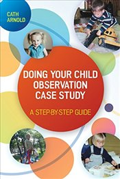 Doing Your Child Observation Case Study : A Step-by-Step Guide - Arnold, Cath