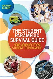 Student Paramedic Survival Guide : Your Journey from Student to Paramedic - Blaber, Amanda