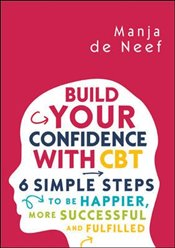 Build Your Confidence with Cbt : 6 Simple Steps to Be Happier, More Successful and Fulfilled - Neef, Manja De