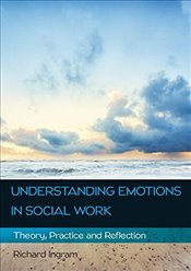 Understanding Emotions in Social Work : Theory, Practice and Reflection - Ingram, Richard