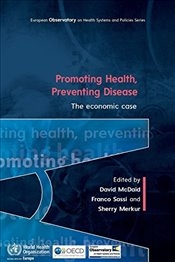 Promoting Health, Preventing Disease : The Economic Case - McDaid, David
