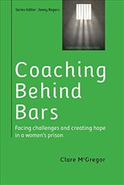 Coaching Behind Bars : Facing Challenges and Creating Hope in a Womens Prison - McGregor, Clare