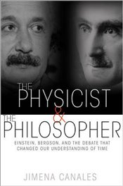 Physicist and the Philosopher : Einstein, Bergson and the Debate That Changed Our Understanding of - Canales, Jimena