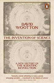 Invention of Science : A New History of the Scientific Revolution - Wootton, David