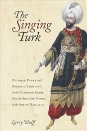 Singing Turk : Ottoman Power and Operatic Emotions on the European Stage from the Siege of Vienna to - Wolff, Larry