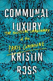 Communal Luxury : The Political Imaginary of the Paris Commune - Ross, Kristin