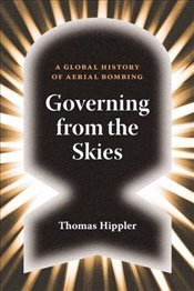 Governing from the Skies : A Global History of Aerial Bombing - Hippler, Thomas