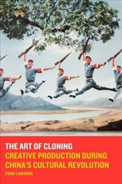 Art of Cloning : Creative Production during Chinas Cultural Revolution - Laikwan, Pang