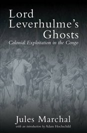 Lord Leverhulmes Ghosts : Colonial Exploitation in the Congo - Marchal, Jules
