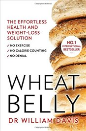 Wheat Belly : The Effortless Health and Weight-Loss Solution - No Exercise, No Calorie Counting, No  - Davis, William