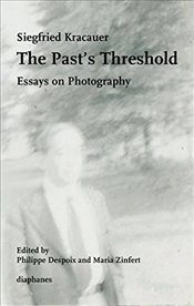 Pasts Threshold : Essays on Photography - Kracauer, Siegfried