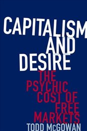 Capitalism and Desire : The Psychic Cost of Free Markets - McGowan, Todd