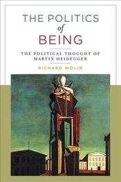 Politics of Being : The Political Thought of Martin Heidegger - Wolin, Richard