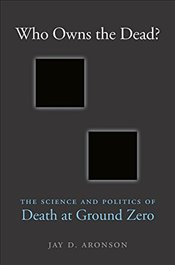 Who Owns the Dead? : The Science and Politics of Death at Ground Zero - Aronson, Jay D.