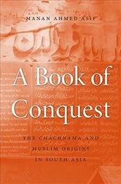 Book of Conquest : The Chachnama and Muslim Origins in South Asia - Asif, Manan Ahmed