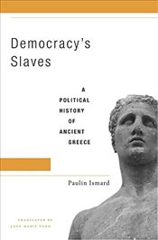 Democracys Slaves : A Political History of Ancient Greece - Ismard, Paulin