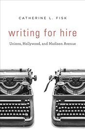 Writing for Hire : Unions, Hollywood, and Madison Avenue - Fisk, Catherine L.