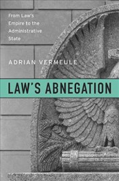 Laws Abnegation : From Laws Empire to the Administrative State - Vermeule, Adrian