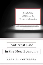 Antitrust Law in the New Economy : Google, Yelp, Libor, and the Control of Information - Patterson, Mark R.