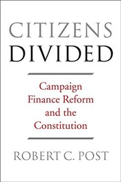 Citizens Divided : Campaign Finance Reform and the Constitution  - Post, Robert C.