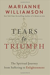 Tears to Triumph : The Spiritual Journey from Suffering to Enlightenment - Williamson, Marianne