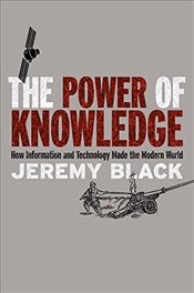 Power of Knowledge : How Information and Technology Made the Modern World - Black, Jeremy