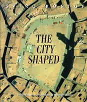 City Shaped : Urban Patterns and Meanings Through History - Kostof, Spiro