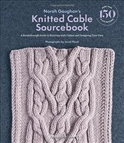Norah Gaughans Knitted Cable Sourcebook: A Breakthrough Guide to Knitting with Cables and Designing - Gaughan, Norah
