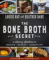 Bone Broth Secret : A Culinary Adventure in Health, Beauty, and Longevity - Hay, Louise