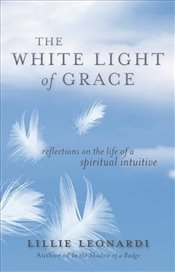 White Light of Grace : Reflections on the Life of a Spiritual Intuitive - Leonardi, Lillie