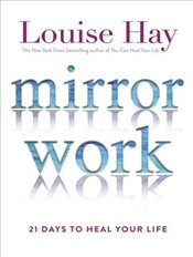 Mirror Work : 21 Days to Heal Your Life - Hay, Louise