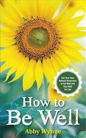 How to Be Well : Use Your Own Natural Resources to Get Well and Stay Well for Life - Wynne, Abby