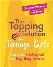 Tapping Solution for Teenage Girls : How to Stop Freaking Out and Keep Being Awesome - Wheeler, Christine