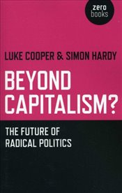 Beyond Capitalism : The future of radical politics - Hardy, Simon