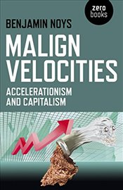 Malign Velocities: Accelerationism and Capitalism - NOYS, BENJAMIN