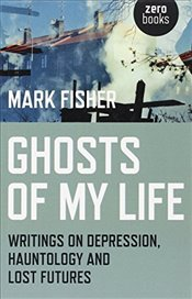 Ghosts of My Life : Writings on Depression, Hauntology and Lost Futures - Fisher, Mark