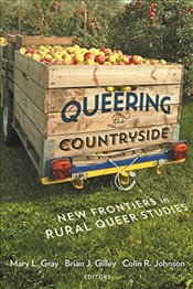 Queering the Countryside : New Frontiers in Rural Queer Studies  - Gray, Mary L.