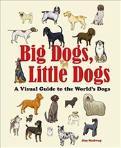 Big Dogs Little Dogs : A Visual Guide to the Worlds Dogs - Medway, Jim